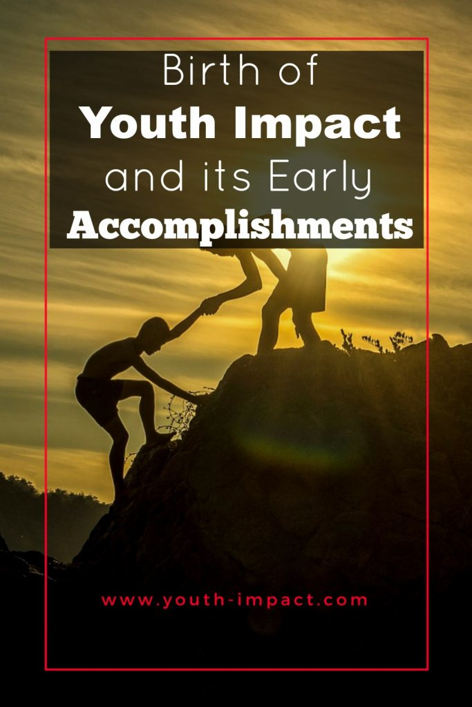 Youth Impact and its Early Accomplishments. Read how this nonprofit organization was born and what it has accomplished thus far.